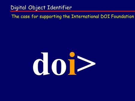 Digital Object Identifier doi> The case for supporting the International DOI Foundation.