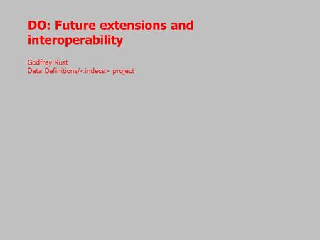 DO: Future extensions and interoperability Godfrey Rust Data Definitions/ project.