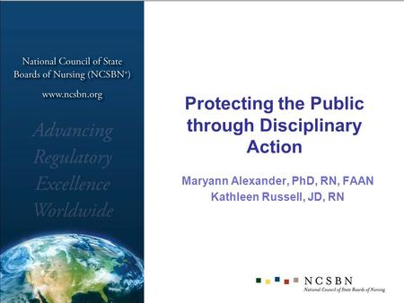 Protecting the Public through Disciplinary Action Maryann Alexander, PhD, RN, FAAN Kathleen Russell, JD, RN.