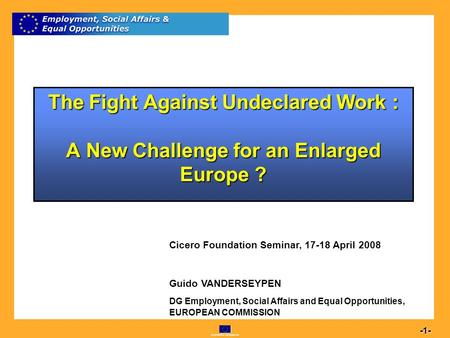 Commission européenne 1 -1- The Fight Against Undeclared Work : A New Challenge for an Enlarged Europe ? Cicero Foundation Seminar, 17-18 April 2008 Guido.