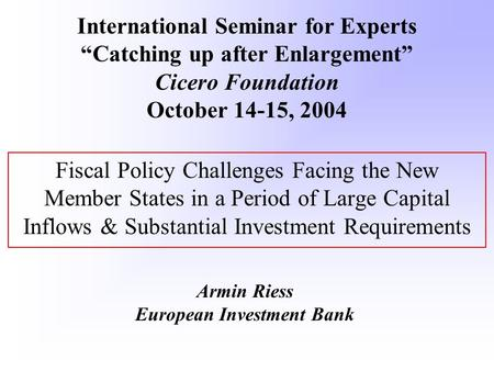 Fiscal Policy Challenges Facing the New Member States in a Period of Large Capital Inflows & Substantial Investment Requirements Armin Riess European Investment.