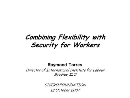 Combining Flexibility with Security for Workers Raymond Torres Director of International Institute for Labour Studies, ILO CICERO FOUNDATION 12 October.