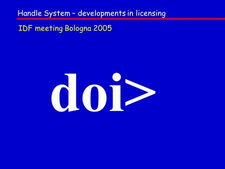 Doi> Handle System – developments in licensing IDF meeting Bologna 2005.