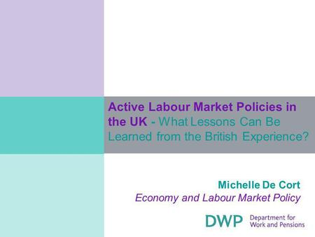 Active Labour Market Policies in the UK - What Lessons Can Be Learned from the British Experience? Michelle De Cort Economy and Labour Market Policy.