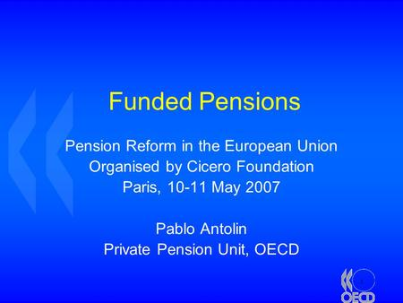1 Funded Pensions Pension Reform in the European Union Organised by Cicero Foundation Paris, 10-11 May 2007 Pablo Antolin Private Pension Unit, OECD.