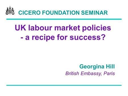 CICERO FOUNDATION SEMINAR UK labour market policies - a recipe for success? Georgina Hill British Embassy, Paris.