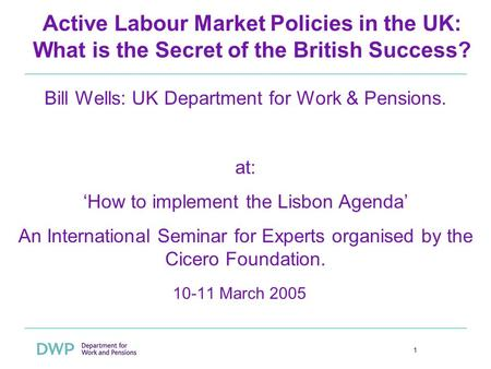 1 Active Labour Market Policies in the UK: What is the Secret of the British Success? 10-11 March 2005 Bill Wells: UK Department for Work & Pensions. at: