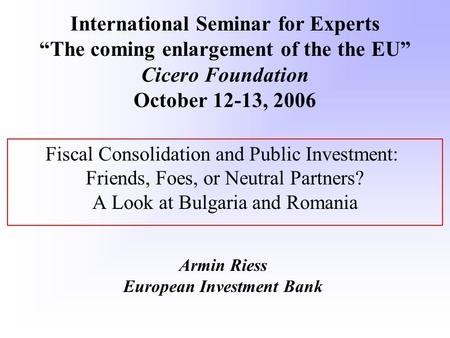 Fiscal Consolidation and Public Investment: Friends, Foes, or Neutral Partners? A Look at Bulgaria and Romania Armin Riess European Investment Bank International.