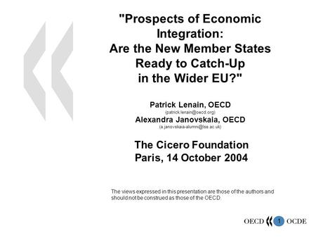 1 Prospects of Economic Integration: Are the New Member States Ready to Catch-Up in the Wider EU? Patrick Lenain, OECD Alexandra.