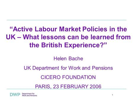 1 Active Labour Market Policies in the UK – What lessons can be learned from the British Experience? Helen Bache UK Department for Work and Pensions CICERO.