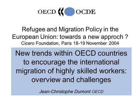 1 Refugee and Migration Policy in the European Union: towards a new approch ? Cicero Foundation, Paris 18-19 November 2004 New trends within OECD countries.