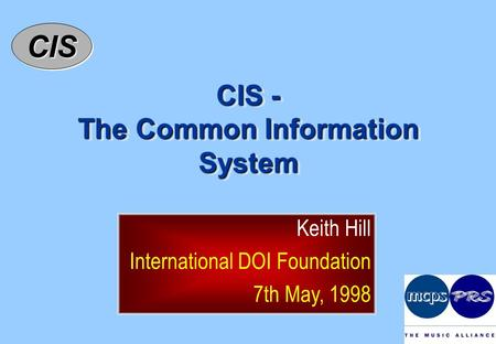 CISCIS CIS - The Common Information System Keith Hill International DOI Foundation 7th May, 1998.