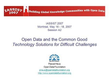IASSIST 2007 Montreal, May 16 - 18, 2007 Session A2 Open Data and the Common Good Technology Solutions for Difficult Challenges Pascal Heus Open Data Foundation.