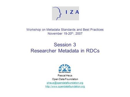Workshop on Metadata Standards and Best Practices November 19-20 th, 2007 Session 3 Researcher Metadata in RDCs Pascal Heus Open Data Foundation