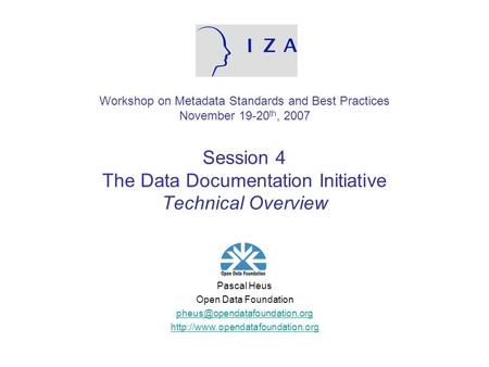 Workshop on Metadata Standards and Best Practices November 19-20 th, 2007 Session 4 The Data Documentation Initiative Technical Overview Pascal Heus Open.