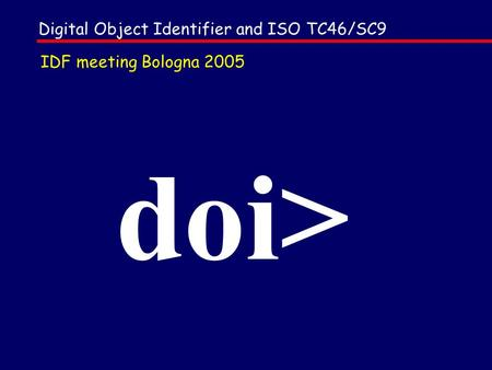 Doi> Digital Object Identifier and ISO TC46/SC9 IDF meeting Bologna 2005.