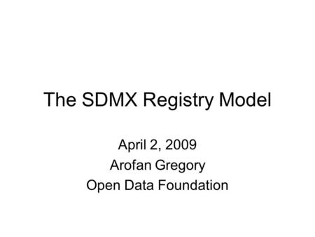 The SDMX Registry Model April 2, 2009 Arofan Gregory Open Data Foundation.