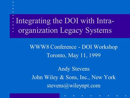 Integrating the DOI with Intra- organization Legacy Systems WWW8 Conference - DOI Workshop Toronto, May 11, 1999 Andy Stevens John Wiley & Sons, Inc.,
