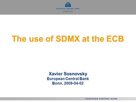 The use of SDMX at the ECB Xavier Sosnovsky European Central Bank Bonn, 2009-04-02.