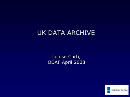 UK DATA ARCHIVE Louise Corti, ODAF April 2008. UK Data Archive an internationally-renowned centre of expertise in data acquisition, preservation, dissemination.