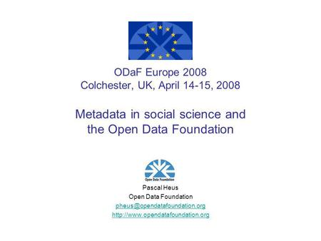 ODaF Europe 2008 Colchester, UK, April 14-15, 2008 Metadata in social science and the Open Data Foundation Pascal Heus Open Data Foundation