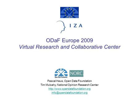 ODaF Europe 2009 Virtual Research and Collaborative Center Pascal Heus, Open Data Foundation Tim Mulcahy, National Opinion Research Center