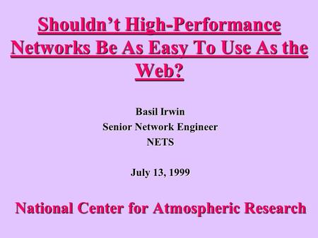 Shouldnt High-Performance Networks Be As Easy To Use As the Web? Basil Irwin Senior Network Engineer NETS July 13, 1999 National Center for Atmospheric.