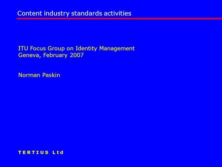 ITU Focus Group on Identity Management Geneva, February 2007 Norman Paskin Content industry standards activities T E R T I U S L t d.
