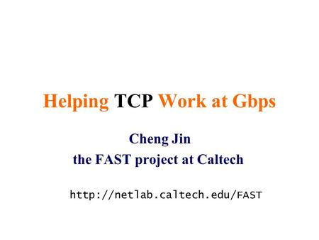 Helping TCP Work at Gbps Cheng Jin the FAST project at Caltech