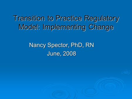 Transition to Practice Regulatory Model: Implementing Change Nancy Spector, PhD, RN June, 2008.