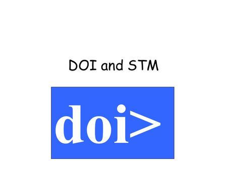 DOI and STM doi>. A consistent extensible system –full implementation –is interoperable with other standards Supported by the publishing industry –publishers,