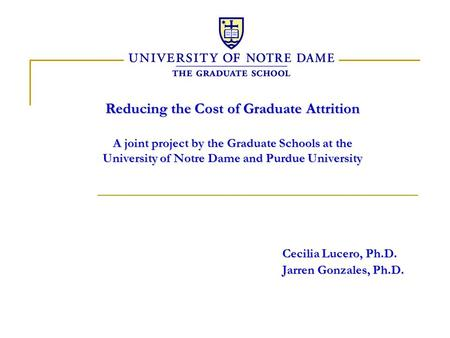 Reducing the Cost of Graduate Attrition A joint project by the Graduate Schools at the University of Notre Dame and Purdue University Cecilia Lucero, Ph.D.