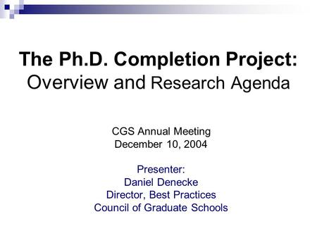 The Ph.D. Completion Project: Overview and Research Agenda CGS Annual Meeting December 10, 2004 Presenter: Daniel Denecke Director, Best Practices Council.