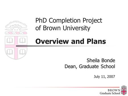PhD Completion Project of Brown University Overview and Plans Sheila Bonde Dean, Graduate School July 11, 2007.