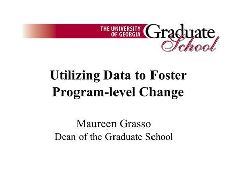 Utilizing Data to Foster Program-level Change Maureen Grasso Dean of the Graduate School.