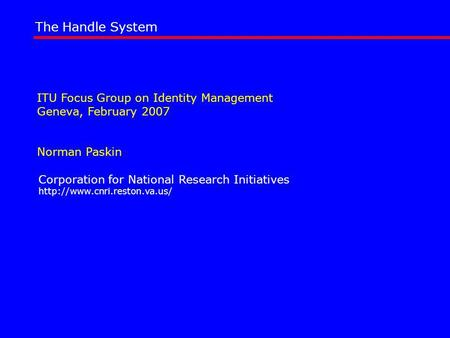 ITU Focus Group on Identity Management Geneva, February 2007 Norman Paskin The Handle System Corporation for National Research Initiatives