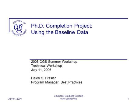 July 11, 2006 Council of Graduate Schools www.cgsnet.org 1 Ph.D. Completion Project: Using the Baseline Data 2006 CGS Summer Workshop Technical Workshop.