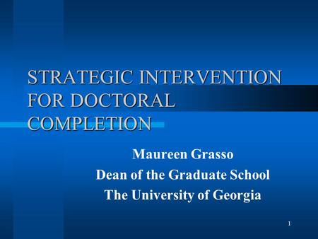 1 STRATEGIC INTERVENTION FOR DOCTORAL COMPLETION Maureen Grasso Dean of the Graduate School The University of Georgia.