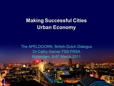 Making Successful Cities Urban Economy The APELDOORN: British-Dutch Dialogue Dr Cathy Garner FSS FRSA Rotterdam, 6-8 th March 2011.