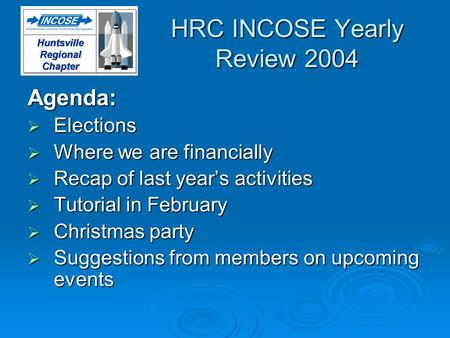 HRC INCOSE Yearly Review 2004 Agenda: Elections Elections Where we are financially Where we are financially Recap of last years activities Recap of last.