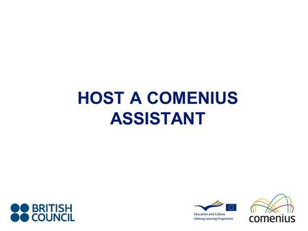 HOST A COMENIUS ASSISTANT. What is Comenius? Enhance the quality of European education Encourage the exchange of ideas and experience within the education.
