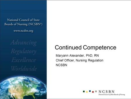 Continued Competence Maryann Alexander, PhD, RN Chief Officer, Nursing Regulation NCSBN.