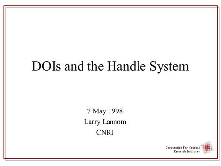 Corporation For National Research Initiatives DOIs and the Handle System 7 May 1998 Larry Lannom CNRI.