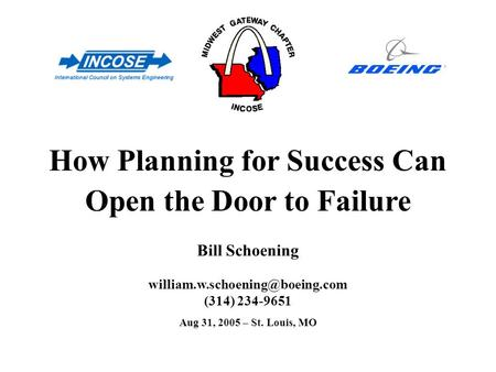 (314) 234-9651 How Planning for Success Can Open the Door to Failure Bill Schoening Aug 31, 2005 – St. Louis, MO.