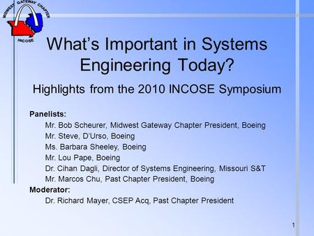 Whats Important in Systems Engineering Today? Highlights from the 2010 INCOSE Symposium 1 Panelists: Mr. Bob Scheurer, Midwest Gateway Chapter President,