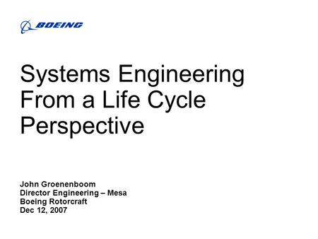 Systems Engineering From a Life Cycle Perspective John Groenenboom Director Engineering – Mesa Boeing Rotorcraft Dec 12, 2007.