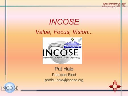 Enchantment Chapter Albuquerque, NM, USA INCOSE Value, Focus, Vision... Pat Hale President Elect
