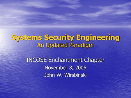 Systems Security Engineering An Updated Paradigm INCOSE Enchantment Chapter November 8, 2006 John W. Wirsbinski.