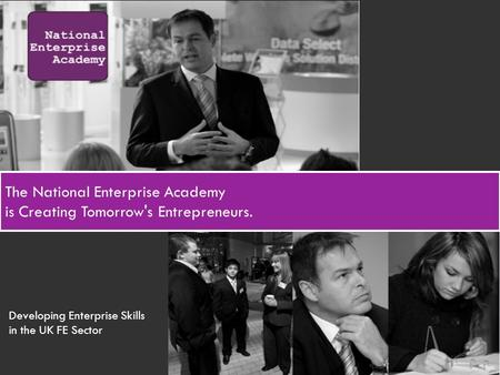 The National Enterprise Academy is Creating Tomorrow's Entrepreneurs. Developing Enterprise Skills in the UK FE Sector.