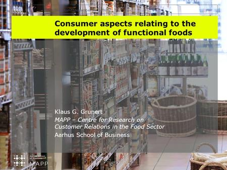 INYS, Lund, November 29, 2006 Consumer aspects relating to the development of functional foods Klaus G. Grunert MAPP – Centre for Research on Customer.
